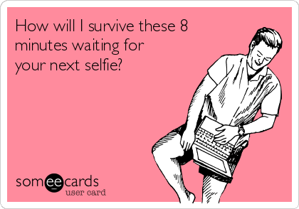 How will I survive these 8 minutes waiting for your next selfie?