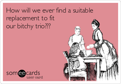 How will we ever find a suitable replacement to fit our bitchy trio???
