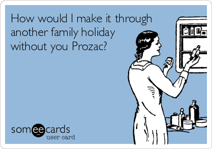 How would I make it through another family holiday without you Prozac?
