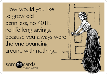 How would you like to grow old penniless, no 401k, no life long savings, because you always were the one bouncing around with nothing...