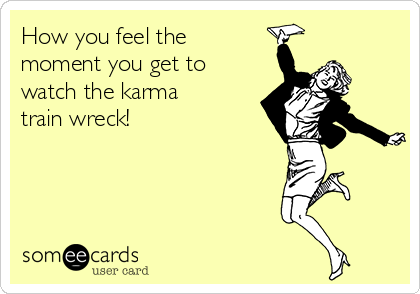How you feel the moment you get to watch the karma train wreck!