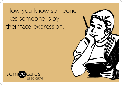 How you know someone likes someone is by their face expression.