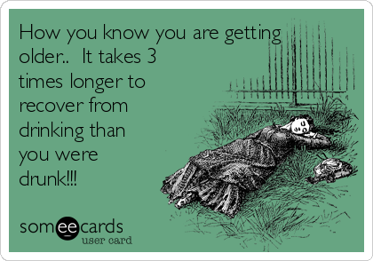 How you know you are getting older..  It takes 3 times longer to recover from drinking than you were drunk!!!