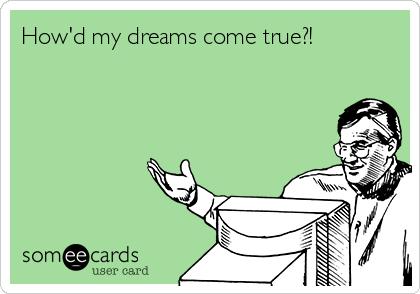 How'd my dreams come true?!