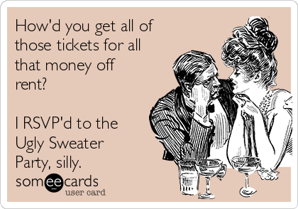 How'd you get all of those tickets for all that money off rent?  I RSVP'd to the Ugly Sweater Party, silly.