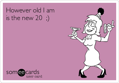 However old I am  is the new 20  ;)