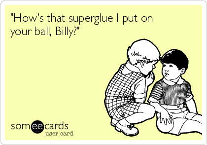 """How's that superglue I put on your ball, Billy?"""