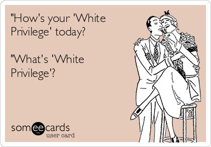 """How's your 'White Privilege' today?  ""What's 'White Privilege'?"