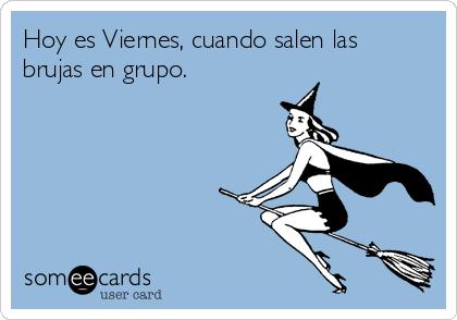 Hoy es Viernes, cuando salen las brujas en grupo.