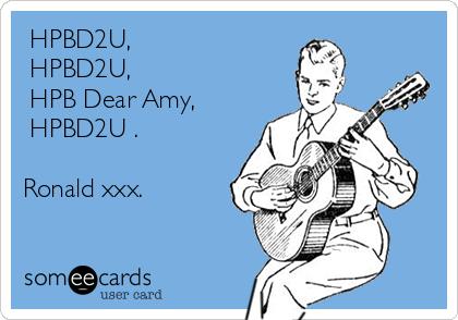 ♫HPBD2U,♫ ♫HPBD2U,♫ ♫HPB Dear Amy,♫ ♫HPBD2U♫.  Ronald xxx.