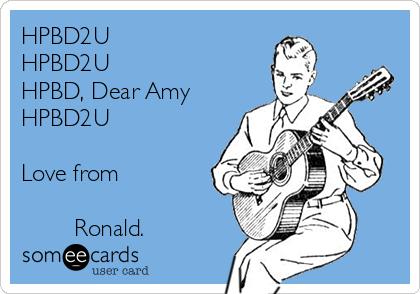HPBD2U ♫ HPBD2U ♫ HPBD, Dear Amy ♫ HPBD2U ♫  Love from          Ronald.