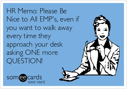 HR Memo: Please Be Nice to All EMP's, even if you want to walk away every time they approach your desk asking ONE more QUESTION!