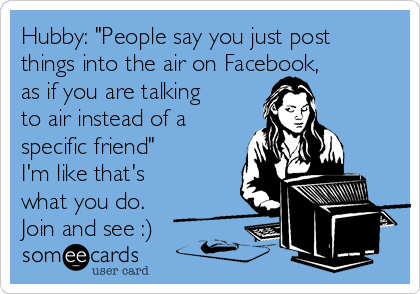 """Hubby: """"People say you just post things into the air on Facebook, as if you are talking to air instead of a specific friend""""  I'm like that's what you do. Join and see :)"""