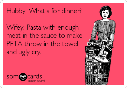 Hubby: What's for dinner?  Wifey: Pasta with enough meat in the sauce to make PETA throw in the towel and ugly cry.