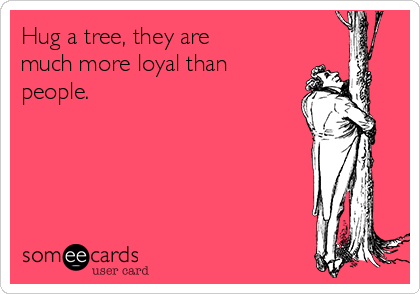 Hug a tree, they are much more loyal than people.