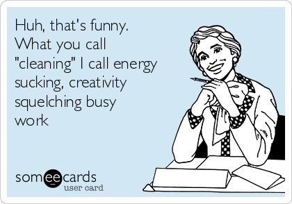"Huh, that's funny.  What you call ""cleaning"" I call energy sucking, creativity squelching busy work"
