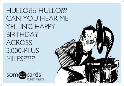 HULLO???? HULLO??? CAN YOU HEAR ME YELLING HAPPY BIRTHDAY ACROSS 3,000-PLUS MILES??????