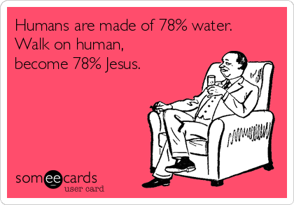Humans are made of 78% water. Walk on human, become 78% Jesus.