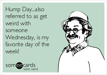 Hump Day...also referred to as get weird with someone Wednesday, is my favorite day of the week!