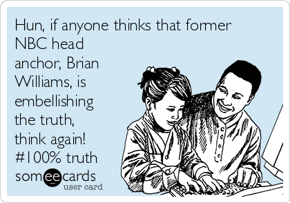 Hun, if anyone thinks that former NBC head anchor, Brian Williams, is embellishing the truth, think again! #100% truth
