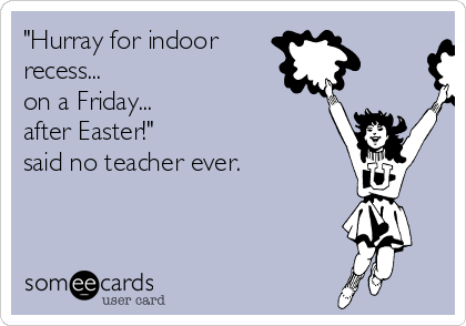 """""""Hurray for indoor  recess... on a Friday...  after Easter!""""  said no teacher ever."""