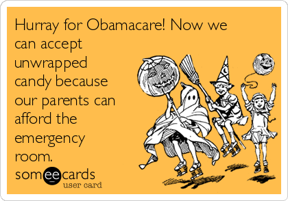 Hurray for Obamacare! Now we can accept unwrapped candy because our parents can afford the emergency room.