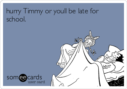 hurry Timmy or youll be late for school.