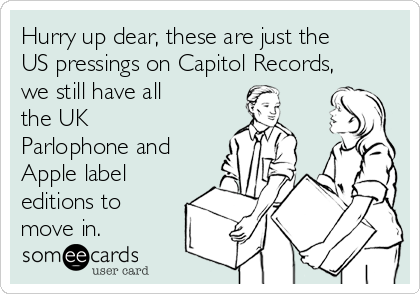Hurry up dear, these are just the US pressings on Capitol Records, we still have all the UK Parlophone and Apple label editions to move in.