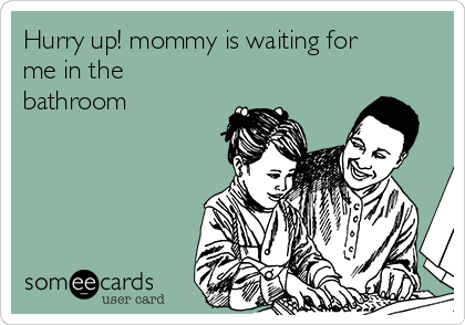 Hurry up! mommy is waiting for me in the bathroom