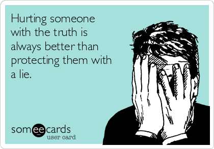 Hurting someone with the truth is always better than protecting them with a lie.