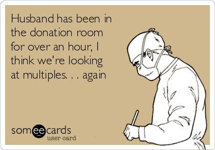 Husband has been in the donation room for over an hour, I think we're looking at multiples. . . again