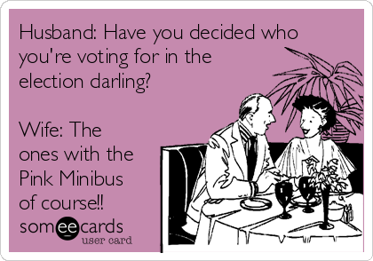 Husband: Have you decided who you're voting for in the election darling?  Wife: The ones with the Pink Minibus of course!!