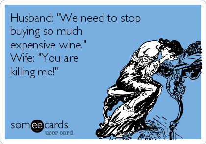 """Husband: """"We need to stop buying so much expensive wine."""" Wife: """"You are killing me!"""""""