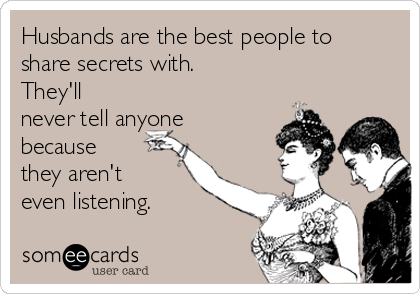 Husbands are the best people to share secrets with.   They'll never tell anyone because they aren't even listening.