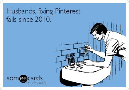 Husbands, fixing Pinterest fails since 2010.