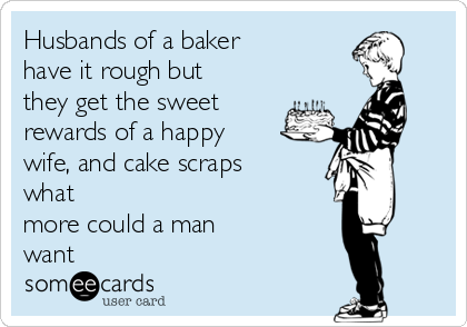 Husbands of a baker have it rough but they get the sweet rewards of a happy wife, and cake scraps what more could a man want