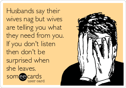 Husbands say their wives nag but wives are telling you what they need from you.  If you don't listen then don't be surprised when she leaves.
