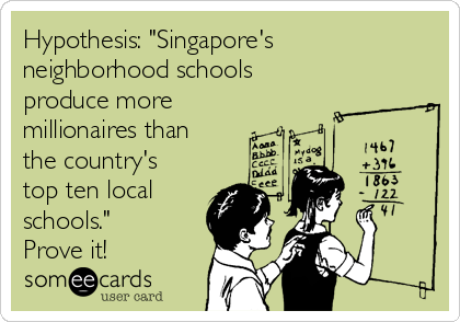 "Hypothesis: ""Singapore's neighborhood schools  produce more  millionaires than the country's top ten local schools."" Prove it!"