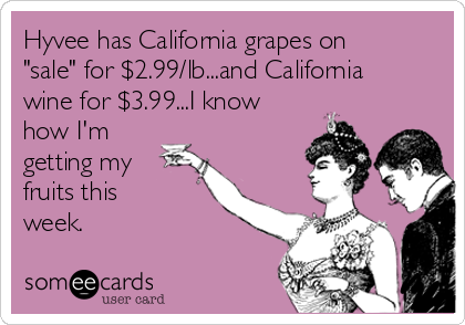"Hyvee has California grapes on ""sale"" for $2.99/lb...and California wine for $3.99...I know how I'm getting my fruits this  week."