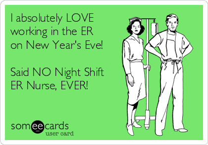 I absolutely LOVE working in the ER on New Year's Eve!  Said NO Night Shift ER Nurse, EVER!