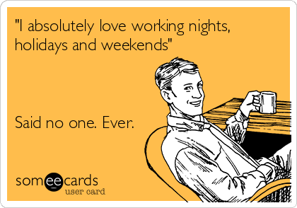 """""""I absolutely love working nights, holidays and weekends""""    Said no one. Ever."""