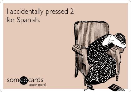 I accidentally pressed 2 for Spanish.