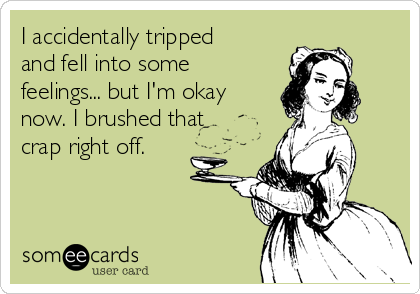 I accidentally tripped and fell into some feelings... but I'm okay now. I brushed that crap right off.