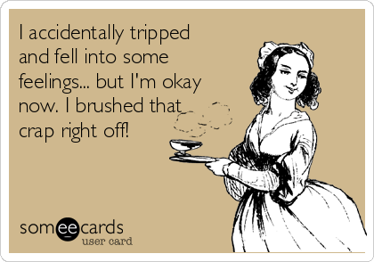 I accidentally tripped and fell into some feelings... but I'm okay now. I brushed that crap right off!