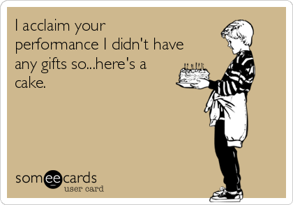 I acclaim your performance I didn't have any gifts so...here's a cake.