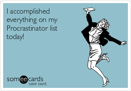 I accomplished everything on my Procrastinator list today!