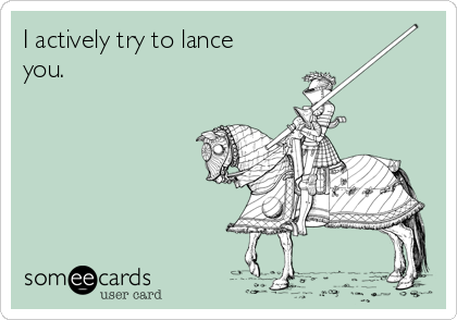 I actively try to lance you.