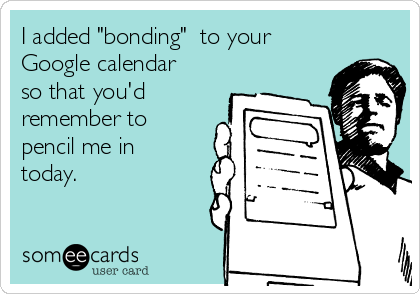 "I added ""bonding""  to your Google calendar so that you'd remember to pencil me in today."
