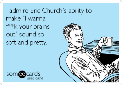 "I admire Eric Church's ability to make ""I wanna f**k your brains out"" sound so soft and pretty."