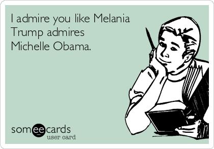 I admire you like Melania Trump admires Michelle Obama.